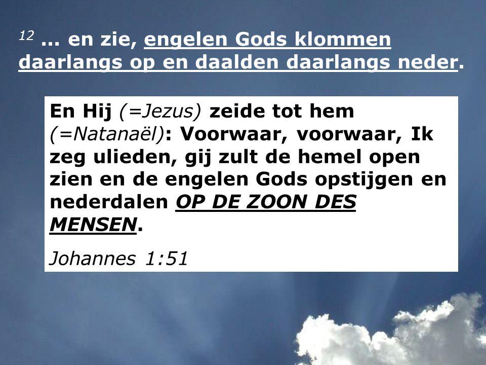12... en zie, engelen Gods klommen daarlangs op en daalden daarlangs neder. En Hij (=Jezus) zeide tot hem (=Natanaël): Voorwaar, voorwaar, Ik zeg ulie