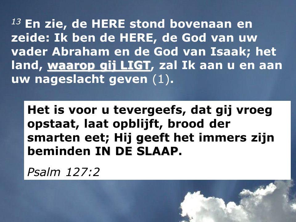 waarop gij LIGT 13 En zie, de HERE stond bovenaan en zeide: Ik ben de HERE, de God van uw vader Abraham en de God van Isaak; het land, waarop gij LIGT