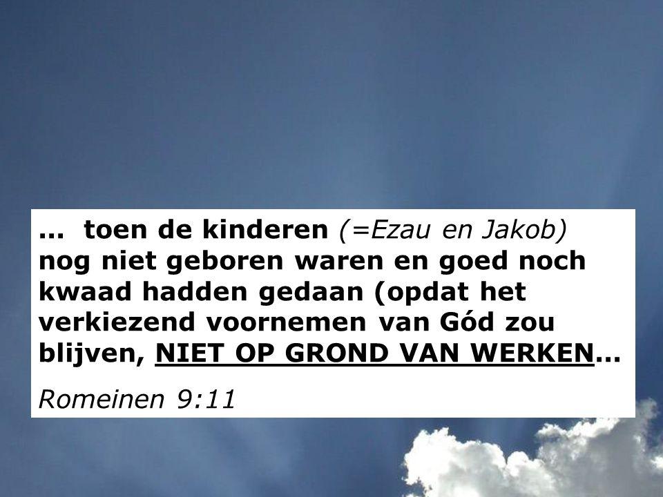... toen de kinderen (=Ezau en Jakob) nog niet geboren waren en goed noch kwaad hadden gedaan (opdat het verkiezend voornemen van Gód zou blijven, NIE