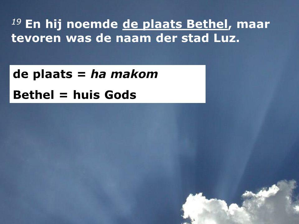 19 En hij noemde de plaats Bethel, maar tevoren was de naam der stad Luz. de plaats = ha makom Bethel = huis Gods