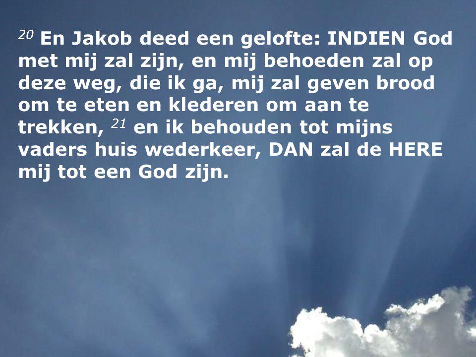 20 En Jakob deed een gelofte: INDIEN God met mij zal zijn, en mij behoeden zal op deze weg, die ik ga, mij zal geven brood om te eten en klederen om a