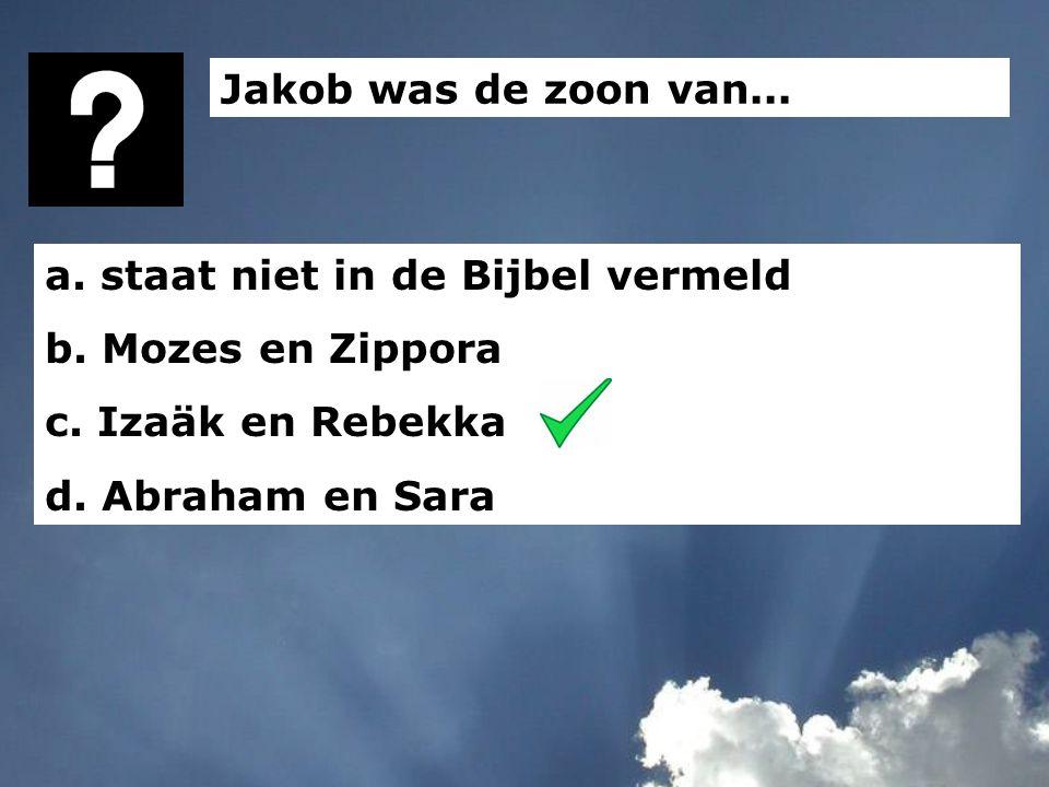 Jakob was de zoon van... a. staat niet in de Bijbel vermeld b. Mozes en Zippora c. Izaäk en Rebekka d. Abraham en Sara