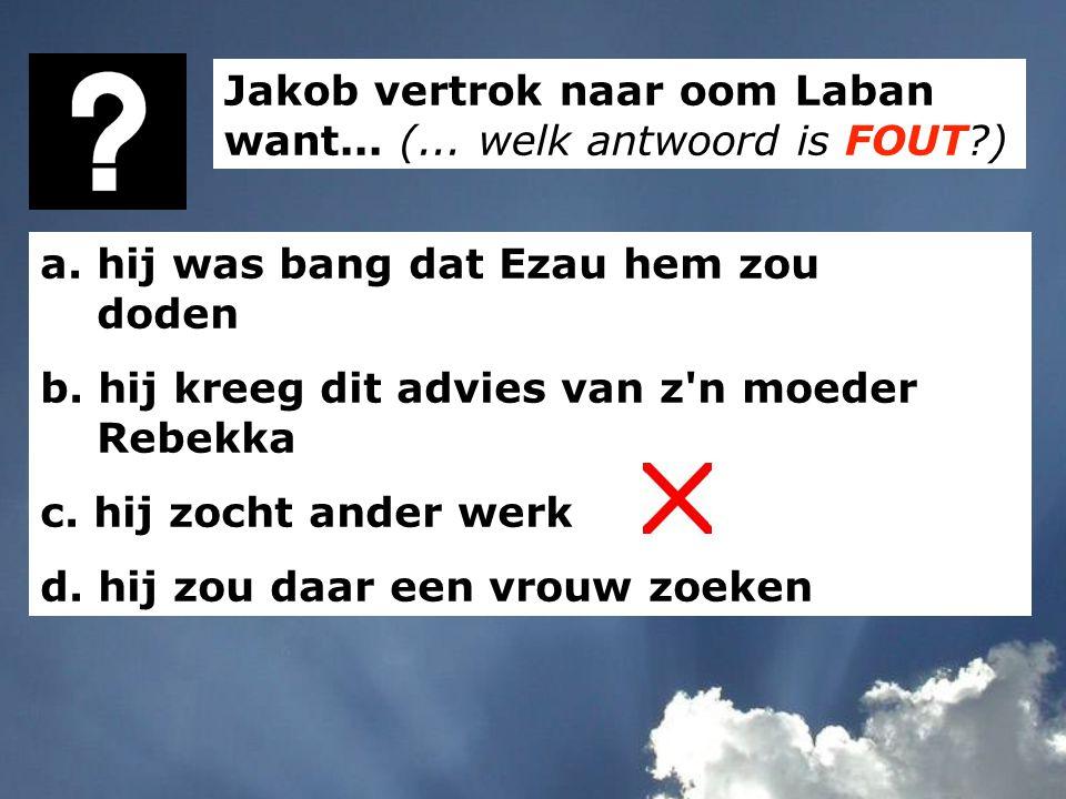 Jakob vertrok naar oom Laban want... (... welk antwoord is FOUT?) a. hij was bang dat Ezau hem zou doden b. hij kreeg dit advies van z'n moeder Rebekk