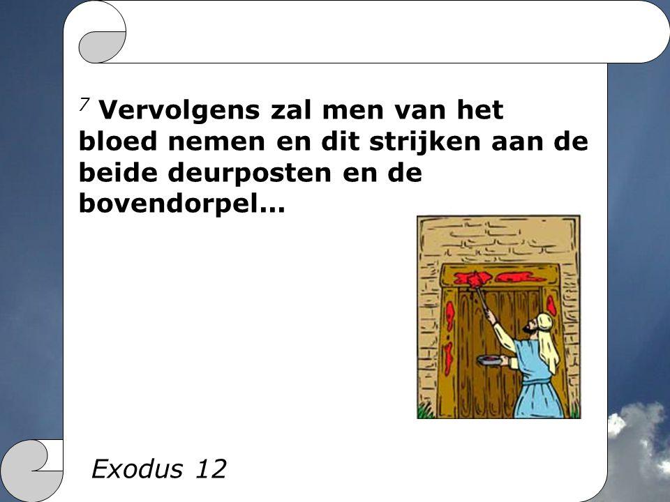 7 Vervolgens zal men van het bloed nemen en dit strijken aan de beide deurposten en de bovendorpel... Exodus 12
