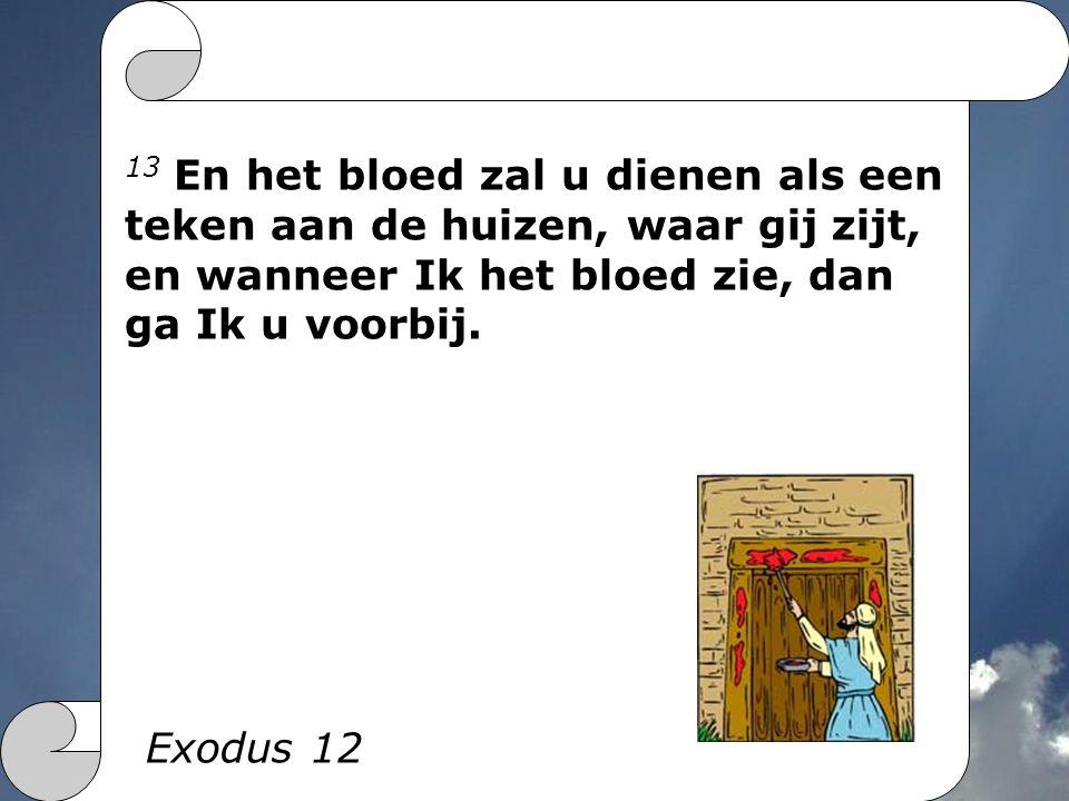 13 En het bloed zal u dienen als een teken aan de huizen, waar gij zijt, en wanneer Ik het bloed zie, dan ga Ik u voorbij. Exodus 12
