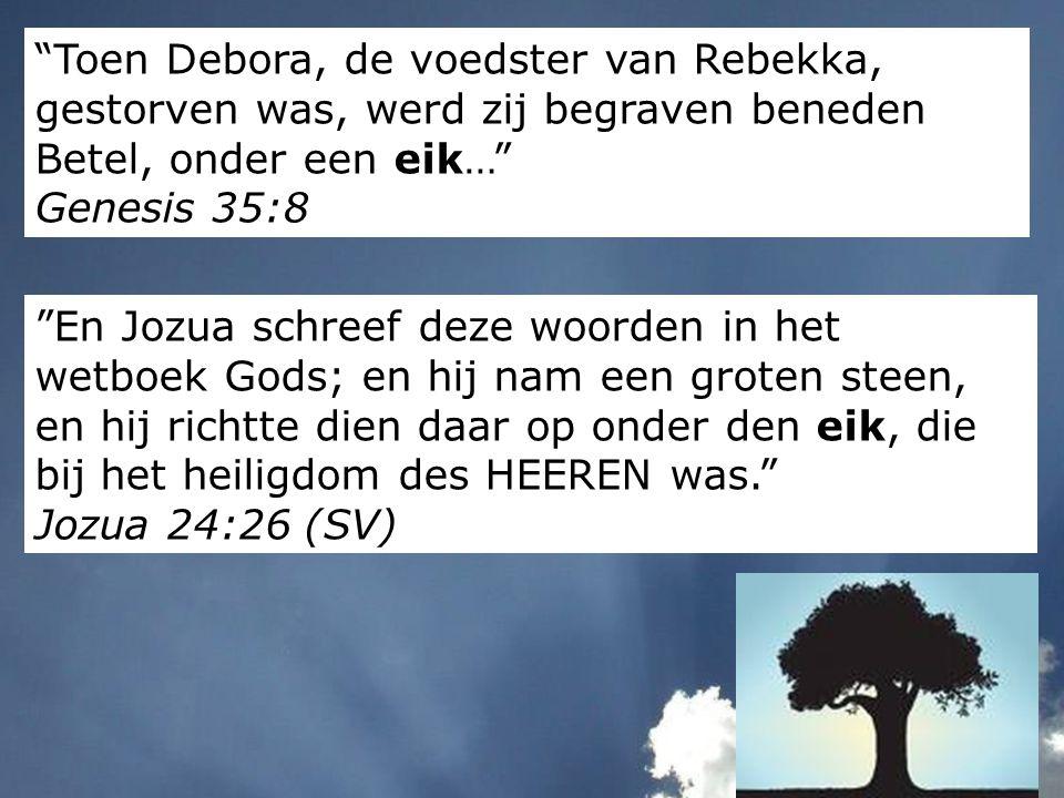 """""""Toen Debora, de voedster van Rebekka, gestorven was, werd zij begraven beneden Betel, onder een eik…"""" Genesis 35:8 """"En Jozua schreef deze woorden in"""