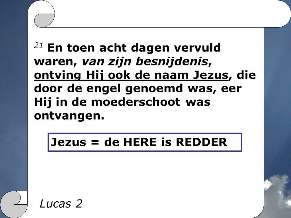 21 En toen acht dagen vervuld waren, van zijn besnijdenis, ontving Hij ook de naam Jezus, die door de engel genoemd was, eer Hij in de moederschoot wa