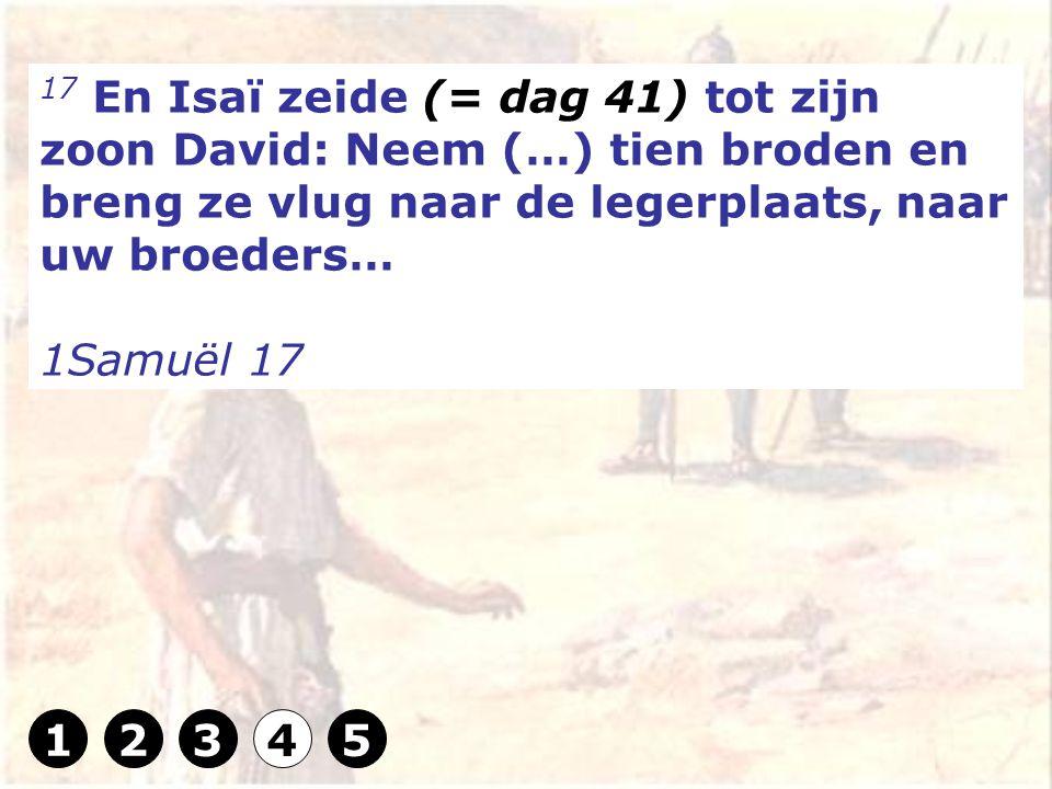 17 En Isaï zeide (= dag 41) tot zijn zoon David: Neem (…) tien broden en breng ze vlug naar de legerplaats, naar uw broeders… 1Samuël 17 12345