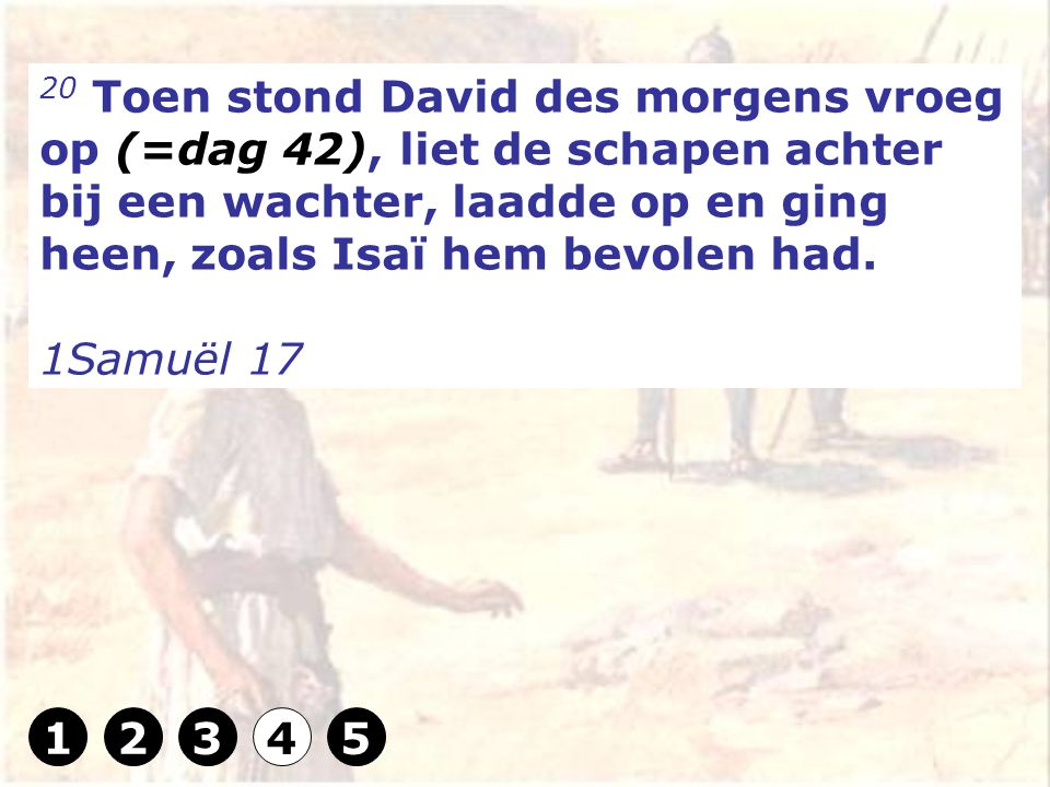 20 Toen stond David des morgens vroeg op (=dag 42), liet de schapen achter bij een wachter, laadde op en ging heen, zoals Isaï hem bevolen had.