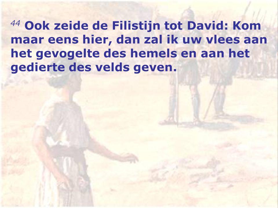 44 Ook zeide de Filistijn tot David: Kom maar eens hier, dan zal ik uw vlees aan het gevogelte des hemels en aan het gedierte des velds geven.