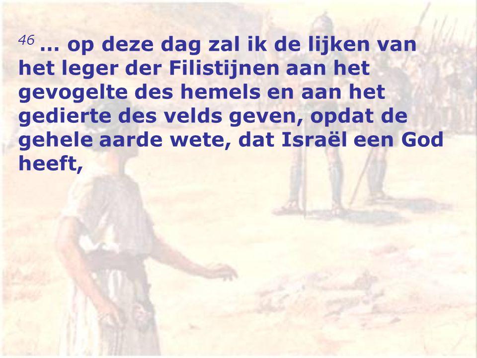 46 … op deze dag zal ik de lijken van het leger der Filistijnen aan het gevogelte des hemels en aan het gedierte des velds geven, opdat de gehele aarde wete, dat Israël een God heeft,