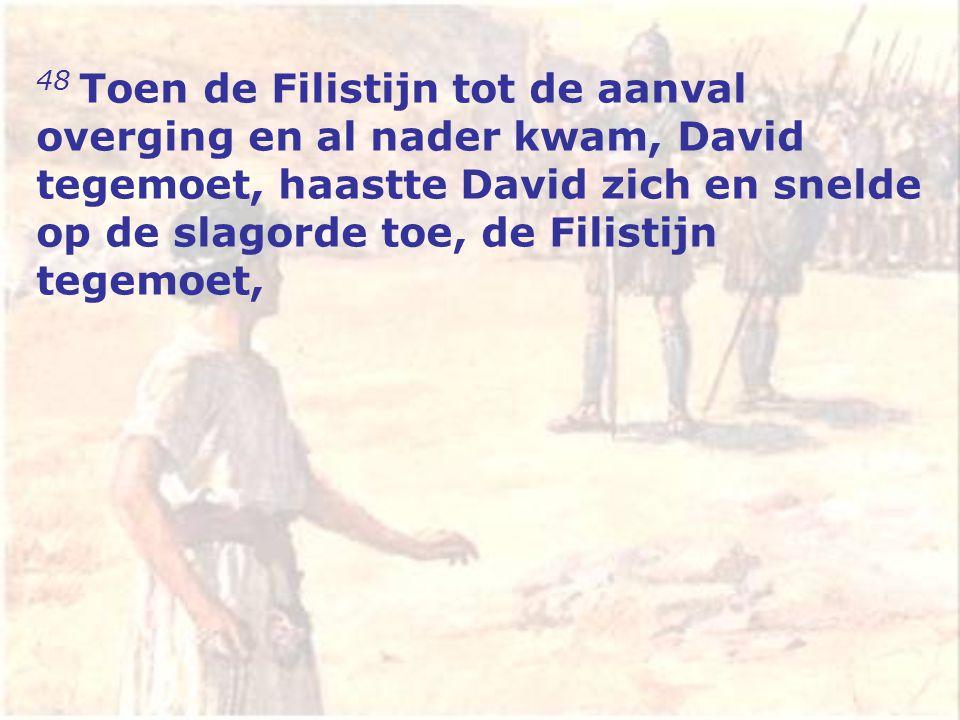 48 Toen de Filistijn tot de aanval overging en al nader kwam, David tegemoet, haastte David zich en snelde op de slagorde toe, de Filistijn tegemoet,