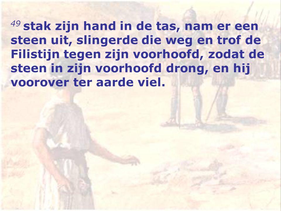 49 stak zijn hand in de tas, nam er een steen uit, slingerde die weg en trof de Filistijn tegen zijn voorhoofd, zodat de steen in zijn voorhoofd drong, en hij voorover ter aarde viel.