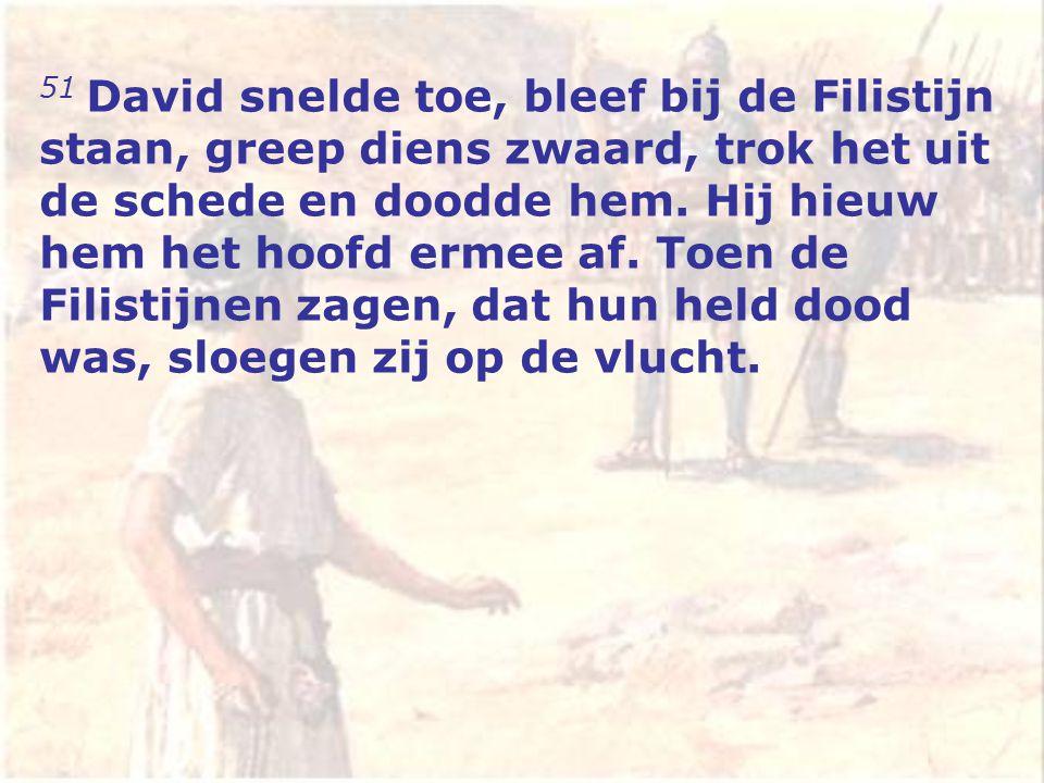 51 David snelde toe, bleef bij de Filistijn staan, greep diens zwaard, trok het uit de schede en doodde hem.