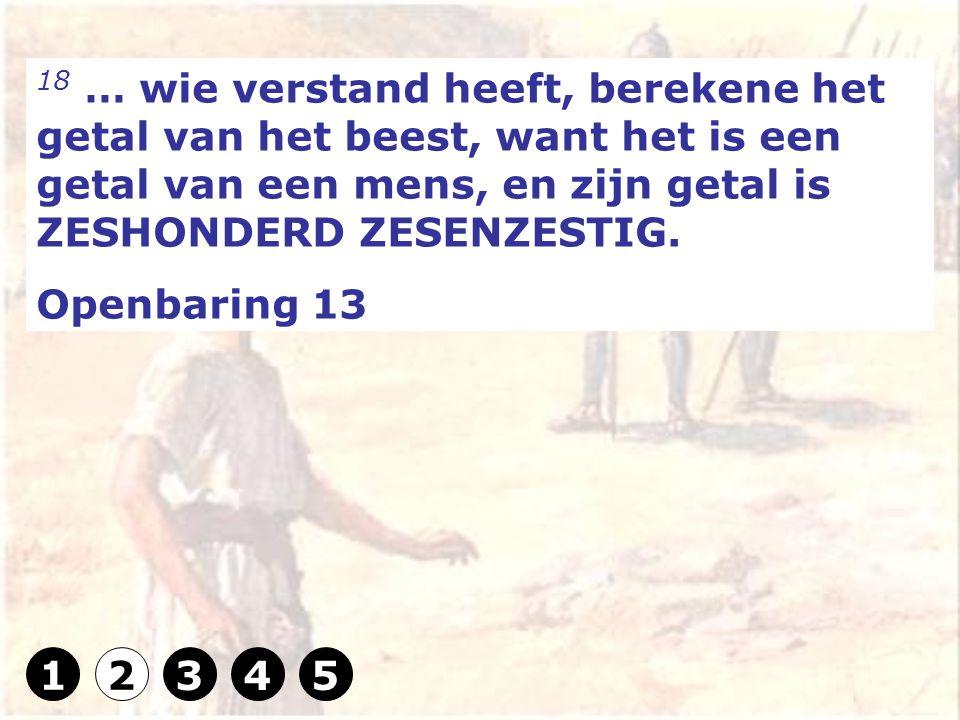 18 … wie verstand heeft, berekene het getal van het beest, want het is een getal van een mens, en zijn getal is ZESHONDERD ZESENZESTIG.