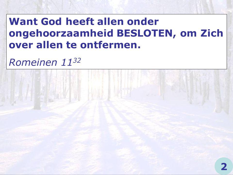 Want God heeft allen onder ongehoorzaamheid BESLOTEN, om Zich over allen te ontfermen. Romeinen 11 32 2