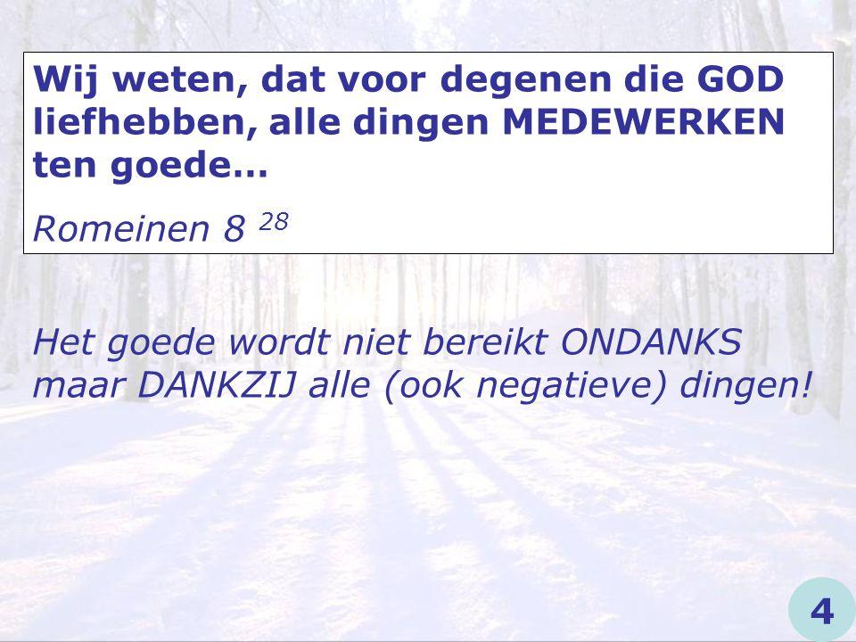 Wij weten, dat voor degenen die GOD liefhebben, alle dingen MEDEWERKEN ten goede… Romeinen 8 28 Het goede wordt niet bereikt ONDANKS maar DANKZIJ alle (ook negatieve) dingen.