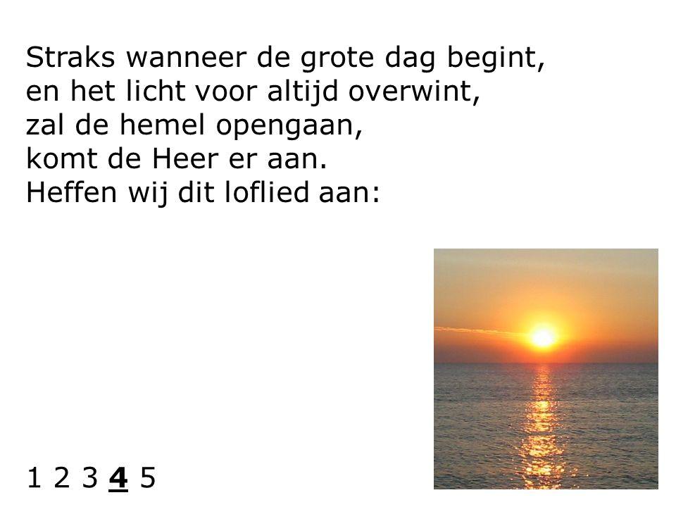 Straks wanneer de grote dag begint, en het licht voor altijd overwint, zal de hemel opengaan, komt de Heer er aan. Heffen wij dit loflied aan: 1 2 3 4