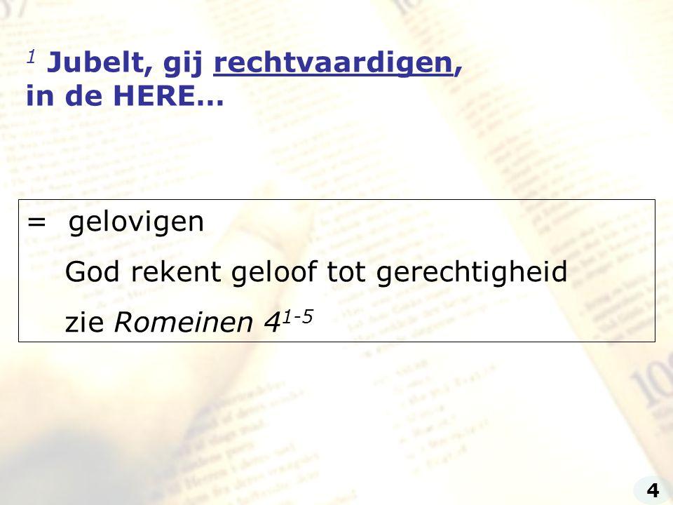 1 Jubelt, gij rechtvaardigen, in de HERE… = gelovigen God rekent geloof tot gerechtigheid zie Romeinen 4 1-5 4