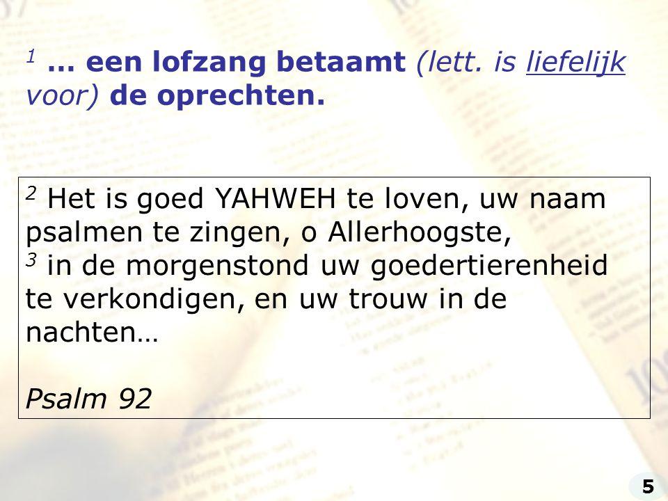 1 … een lofzang betaamt (lett. is liefelijk voor) de oprechten. 2 Het is goed YAHWEH te loven, uw naam psalmen te zingen, o Allerhoogste, 3 in de morg