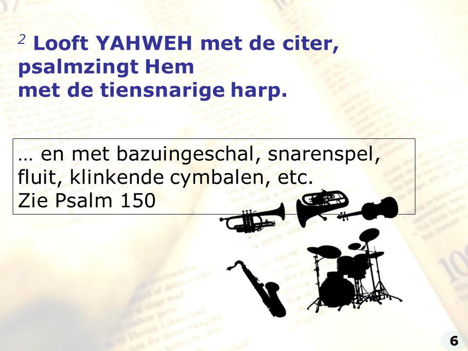 2 Looft YAHWEH met de citer, psalmzingt Hem met de tiensnarige harp. … en met bazuingeschal, snarenspel, fluit, klinkende cymbalen, etc. Zie Psalm 150