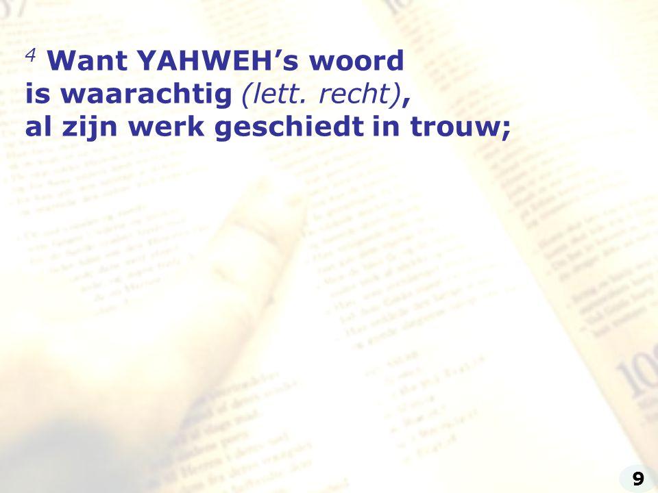 4 Want YAHWEH's woord is waarachtig (lett. recht), al zijn werk geschiedt in trouw; 9