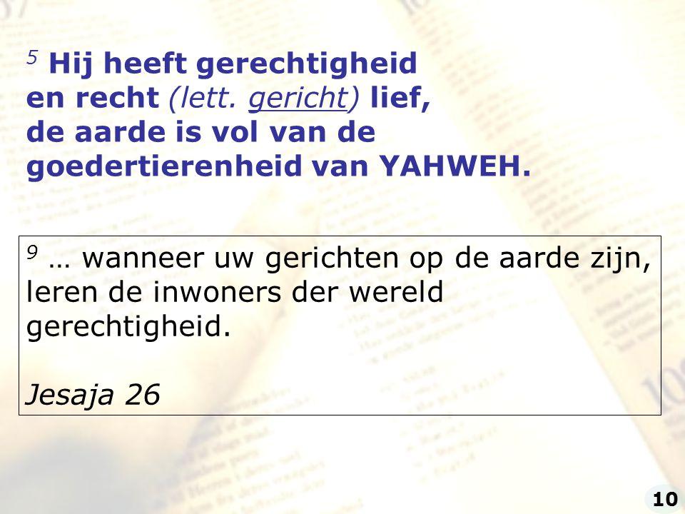 5 Hij heeft gerechtigheid en recht (lett. gericht) lief, de aarde is vol van de goedertierenheid van YAHWEH. 9 … wanneer uw gerichten op de aarde zijn
