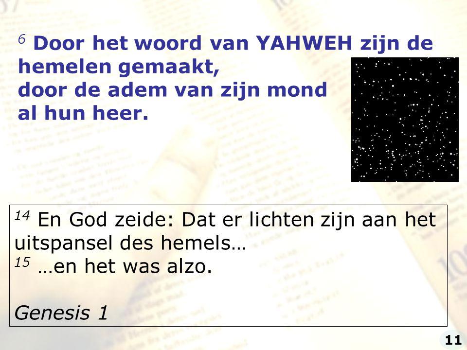 6 Door het woord van YAHWEH zijn de hemelen gemaakt, door de adem van zijn mond al hun heer. 14 En God zeide: Dat er lichten zijn aan het uitspansel d
