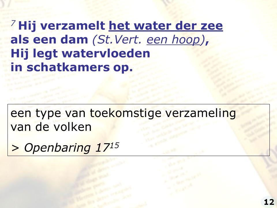 7 Hij verzamelt het water der zee als een dam (St.Vert. een hoop), Hij legt watervloeden in schatkamers op. een type van toekomstige verzameling van d