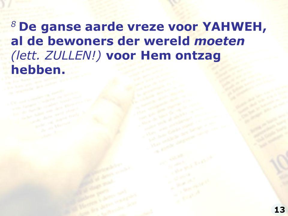 8 De ganse aarde vreze voor YAHWEH, al de bewoners der wereld moeten (lett. ZULLEN!) voor Hem ontzag hebben. 13
