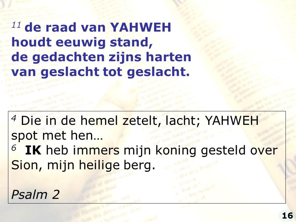 11 de raad van YAHWEH houdt eeuwig stand, de gedachten zijns harten van geslacht tot geslacht. 4 Die in de hemel zetelt, lacht; YAHWEH spot met hen… 6