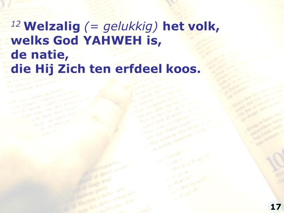 12 Welzalig (= gelukkig) het volk, welks God YAHWEH is, de natie, die Hij Zich ten erfdeel koos. 17