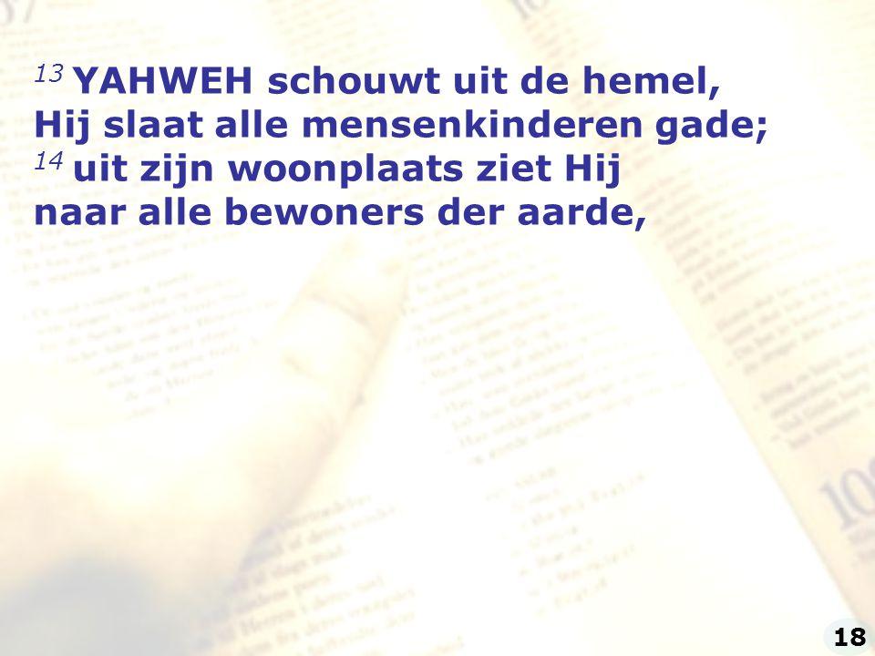 13 YAHWEH schouwt uit de hemel, Hij slaat alle mensenkinderen gade; 14 uit zijn woonplaats ziet Hij naar alle bewoners der aarde, 18