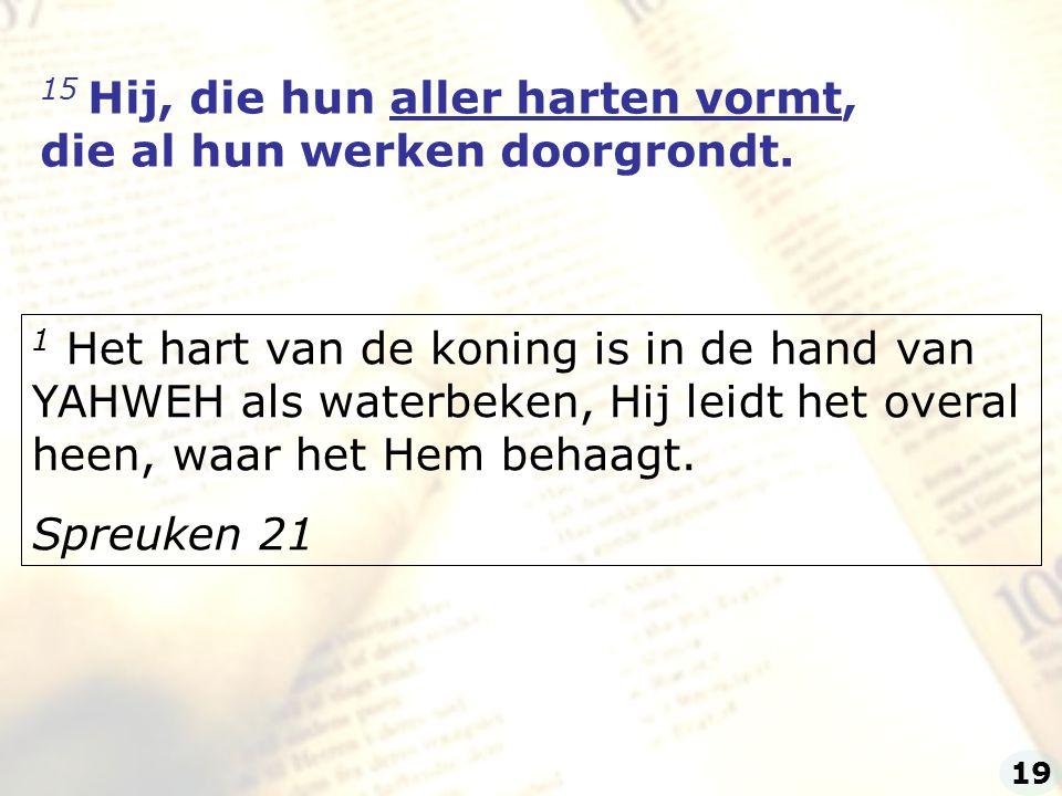 15 Hij, die hun aller harten vormt, die al hun werken doorgrondt. 1 Het hart van de koning is in de hand van YAHWEH als waterbeken, Hij leidt het over