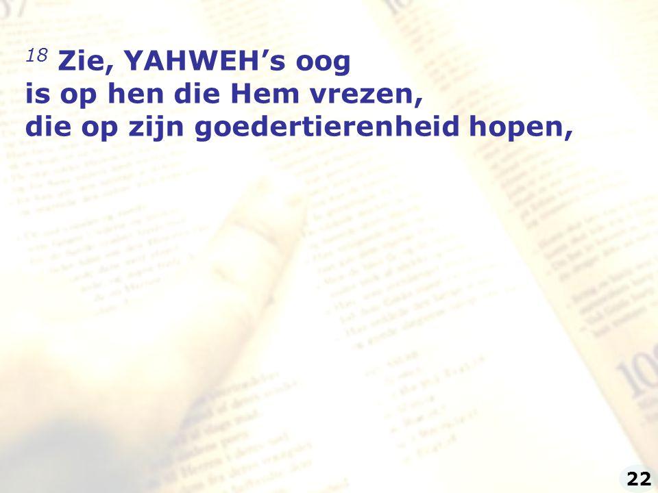 18 Zie, YAHWEH's oog is op hen die Hem vrezen, die op zijn goedertierenheid hopen, 22