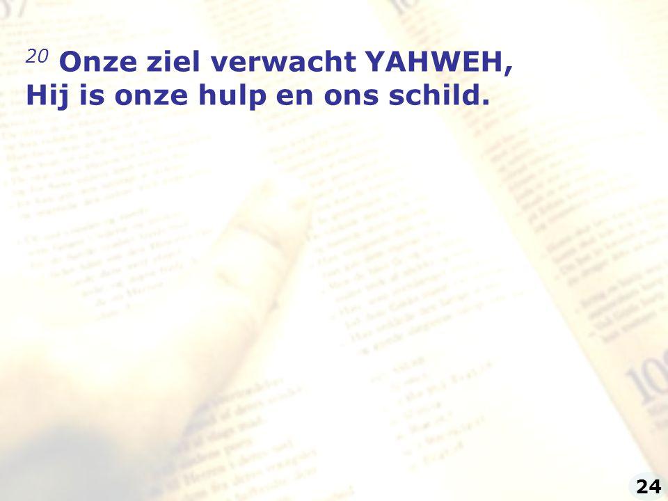 20 Onze ziel verwacht YAHWEH, Hij is onze hulp en ons schild. 24