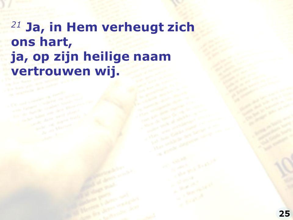21 Ja, in Hem verheugt zich ons hart, ja, op zijn heilige naam vertrouwen wij. 25