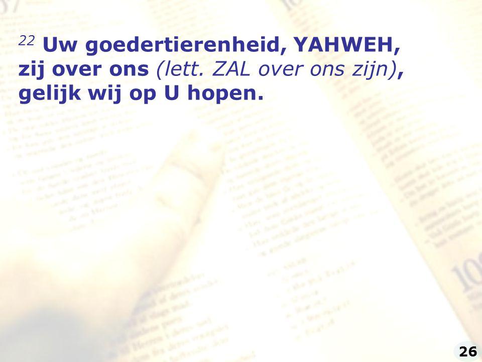 22 Uw goedertierenheid, YAHWEH, zij over ons (lett. ZAL over ons zijn), gelijk wij op U hopen. 26