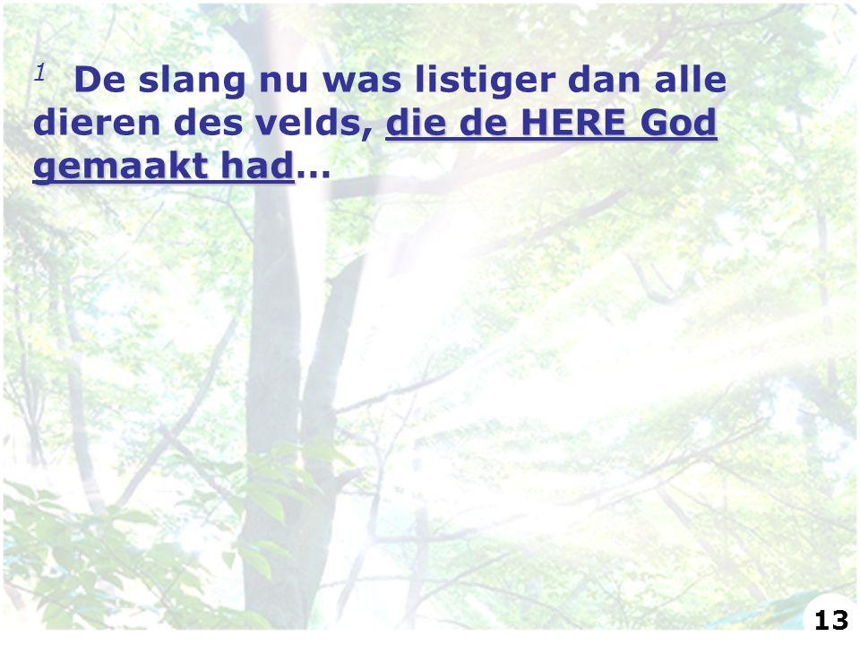 die de HERE God gemaakt had 1 De slang nu was listiger dan alle dieren des velds, die de HERE God gemaakt had… 13