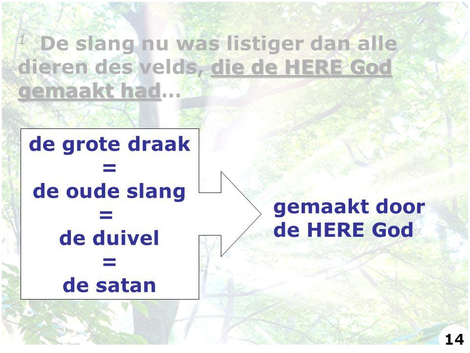 de grote draak = de oude slang = de duivel = de satan gemaakt door de HERE God die de HERE God gemaakt had 1 De slang nu was listiger dan alle dieren des velds, die de HERE God gemaakt had… 14