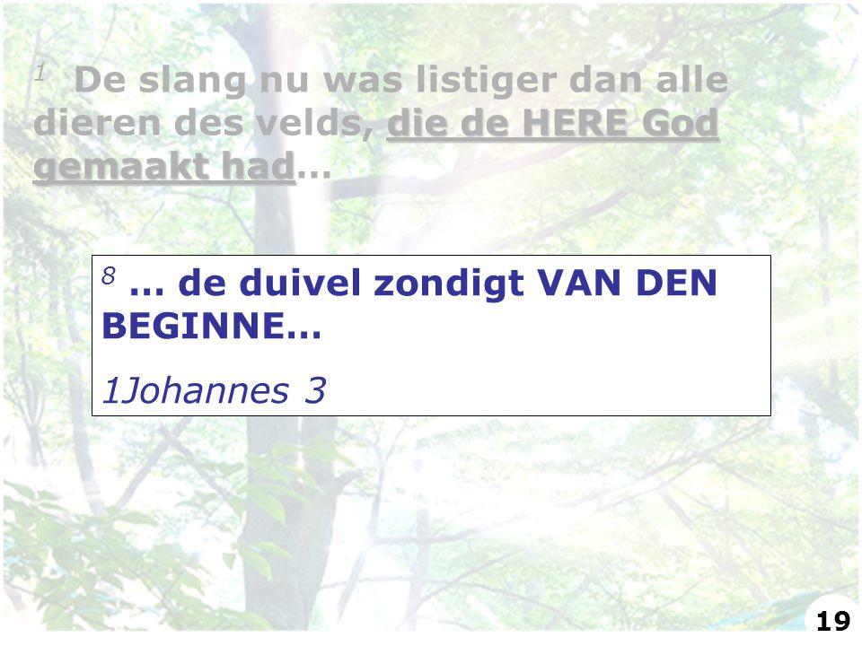 8 … de duivel zondigt VAN DEN BEGINNE… 1Johannes 3 die de HERE God gemaakt had 1 De slang nu was listiger dan alle dieren des velds, die de HERE God gemaakt had… 19