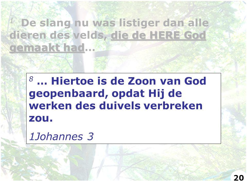 8 … Hiertoe is de Zoon van God geopenbaard, opdat Hij de werken des duivels verbreken zou. 1Johannes 3 die de HERE God gemaakt had 1 De slang nu was l