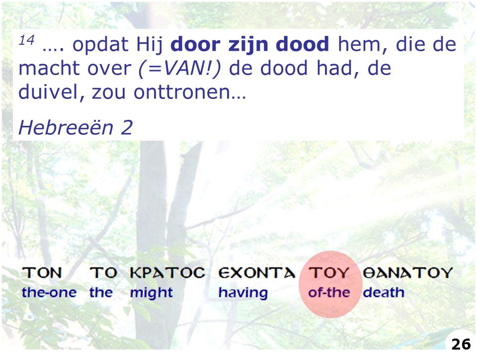 14 …. opdat Hij door zijn dood hem, die de macht over (=VAN!) de dood had, de duivel, zou onttronen… Hebreeën 2 26