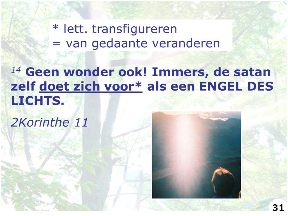 14 Geen wonder ook! Immers, de satan zelf doet zich voor* als een ENGEL DES LICHTS. 2Korinthe 11 * lett. transfigureren = van gedaante veranderen 31