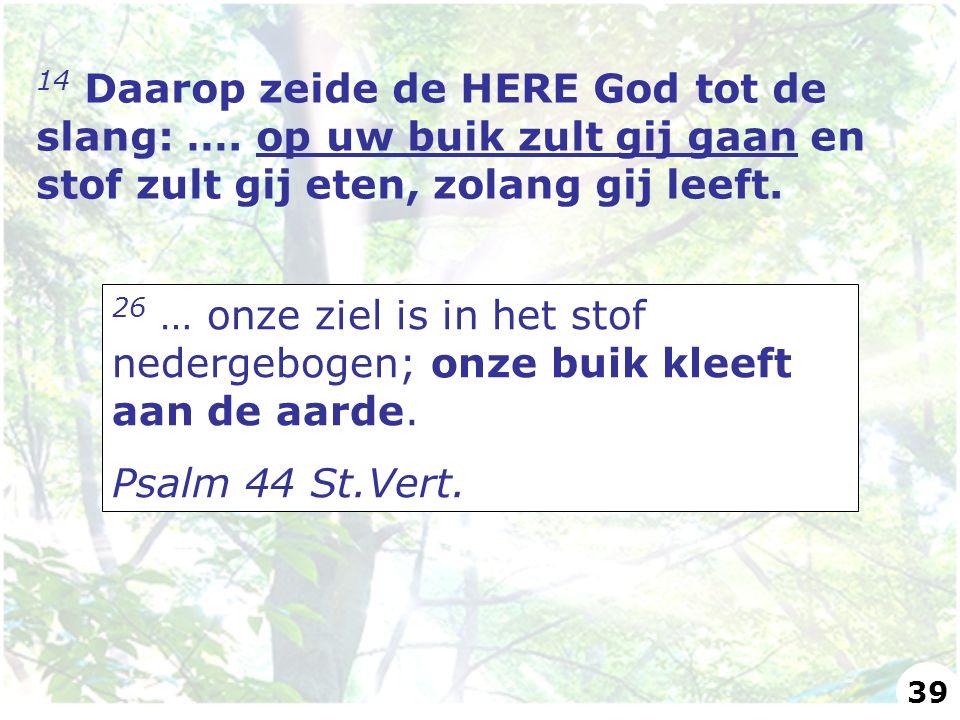 14 Daarop zeide de HERE God tot de slang: …. op uw buik zult gij gaan en stof zult gij eten, zolang gij leeft. 26 … onze ziel is in het stof nedergebo