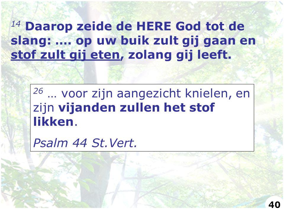 14 Daarop zeide de HERE God tot de slang: …. op uw buik zult gij gaan en stof zult gij eten, zolang gij leeft. 26 … voor zijn aangezicht knielen, en z