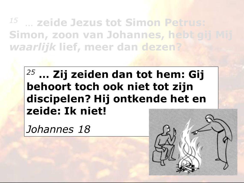 25 … Zij zeiden dan tot hem: Gij behoort toch ook niet tot zijn discipelen? Hij ontkende het en zeide: Ik niet! Johannes 18 15 … zeide Jezus tot Simon
