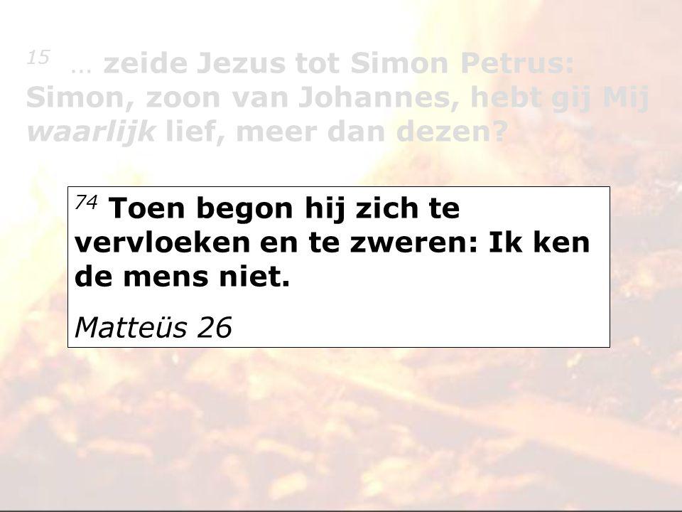 74 Toen begon hij zich te vervloeken en te zweren: Ik ken de mens niet. Matteüs 26 15 … zeide Jezus tot Simon Petrus: Simon, zoon van Johannes, hebt g