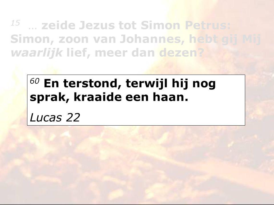 60 En terstond, terwijl hij nog sprak, kraaide een haan. Lucas 22 15 … zeide Jezus tot Simon Petrus: Simon, zoon van Johannes, hebt gij Mij waarlijk l