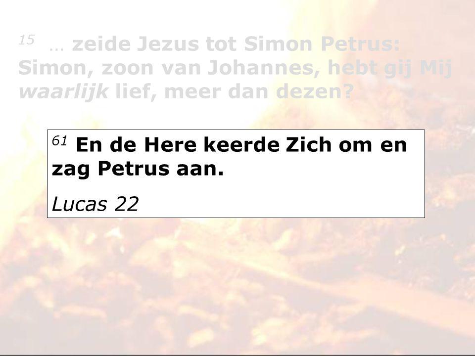 61 En de Here keerde Zich om en zag Petrus aan. Lucas 22 15 … zeide Jezus tot Simon Petrus: Simon, zoon van Johannes, hebt gij Mij waarlijk lief, meer